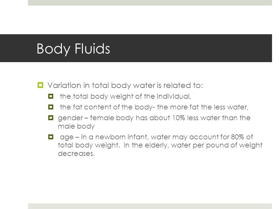 Body Fluids  Variation in total body water is related to:  the total body weight of the individual,  the fat content of the body- the more fat the less water,  gender – female body has about 10% less water than the male body  age – in a newborn infant, water may account for 80% of total body weight.