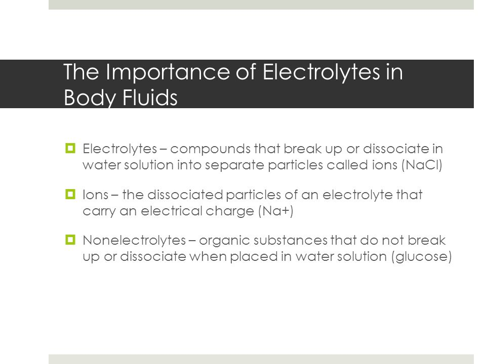 The Importance of Electrolytes in Body Fluids  Electrolytes – compounds that break up or dissociate in water solution into separate particles called ions (NaCl)  Ions – the dissociated particles of an electrolyte that carry an electrical charge (Na+)  Nonelectrolytes – organic substances that do not break up or dissociate when placed in water solution (glucose)