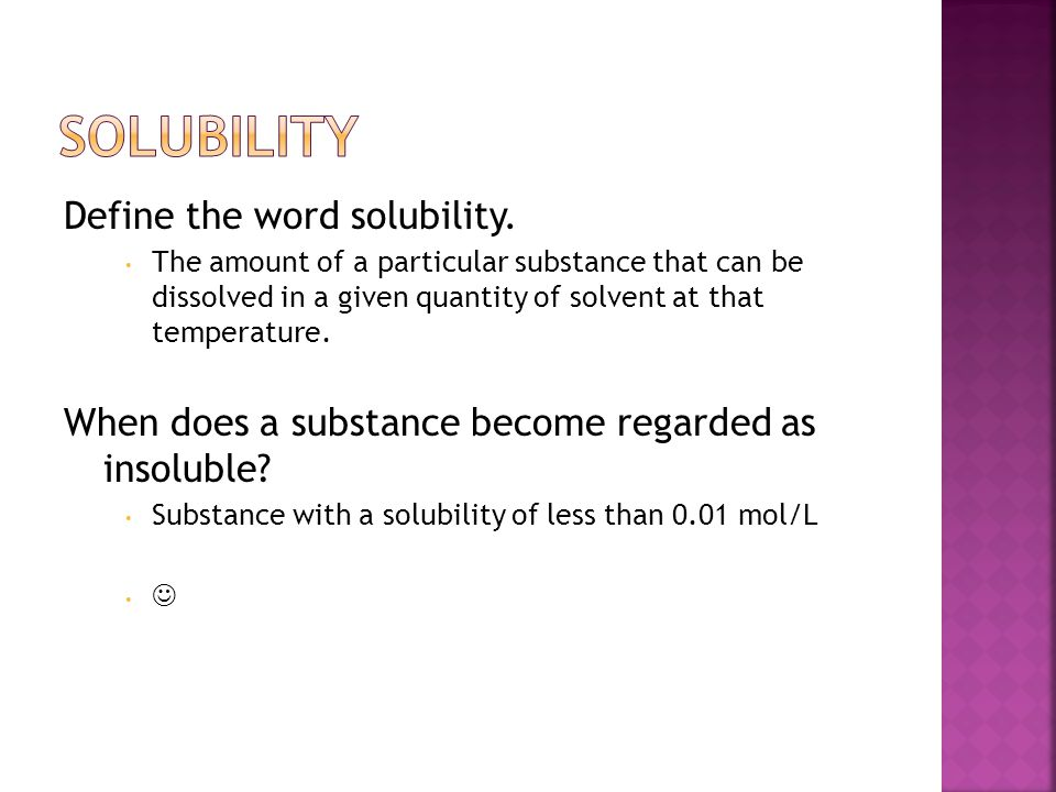 Define the word solubility. The amount of a particular substance that can be dissolved in a given quantity of solvent at that temperature. When does a