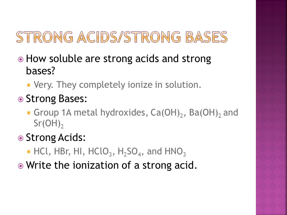  How soluble are strong acids and strong bases?  Very. They completely ionize in solution.  Strong Bases:  Group 1A metal hydroxides, Ca(OH) 2, Ba