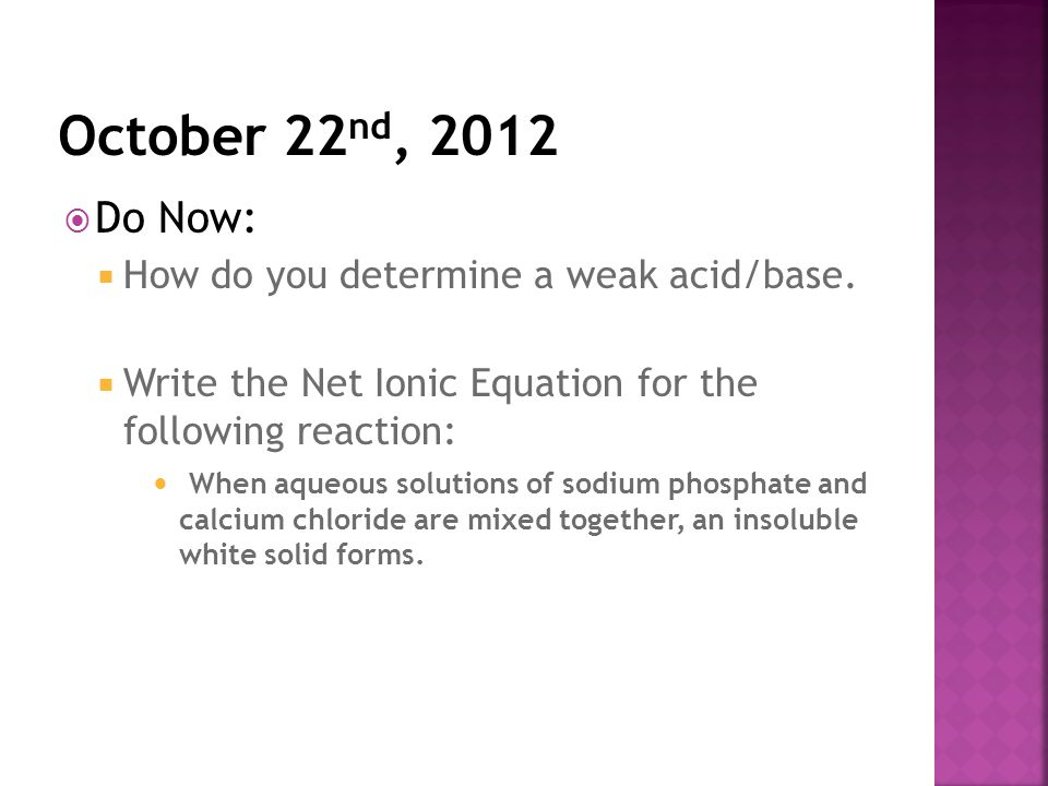 Do Now:  How do you determine a weak acid/base.  Write the Net Ionic Equation for the following reaction: When aqueous solutions of sodium phospha