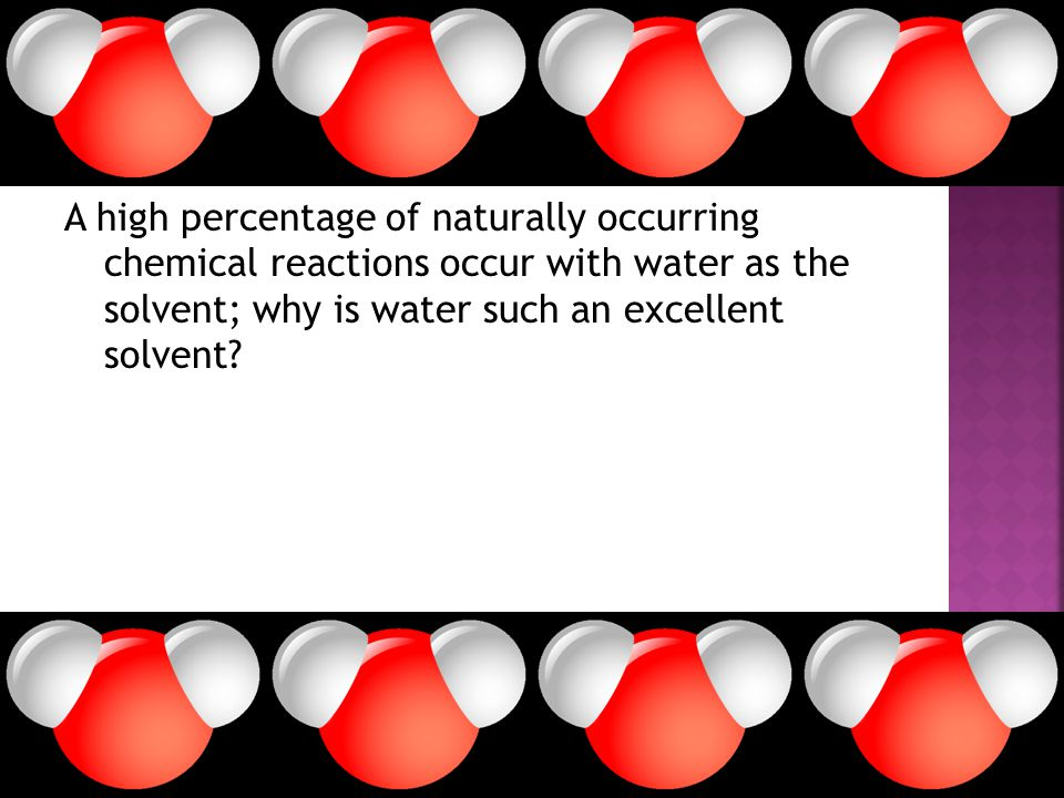 A high percentage of naturally occurring chemical reactions occur with water as the solvent; why is water such an excellent solvent?