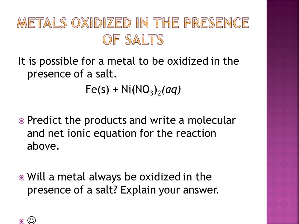 It is possible for a metal to be oxidized in the presence of a salt. Fe(s) + Ni(NO 3 ) 2 (aq)  Predict the products and write a molecular and net ion