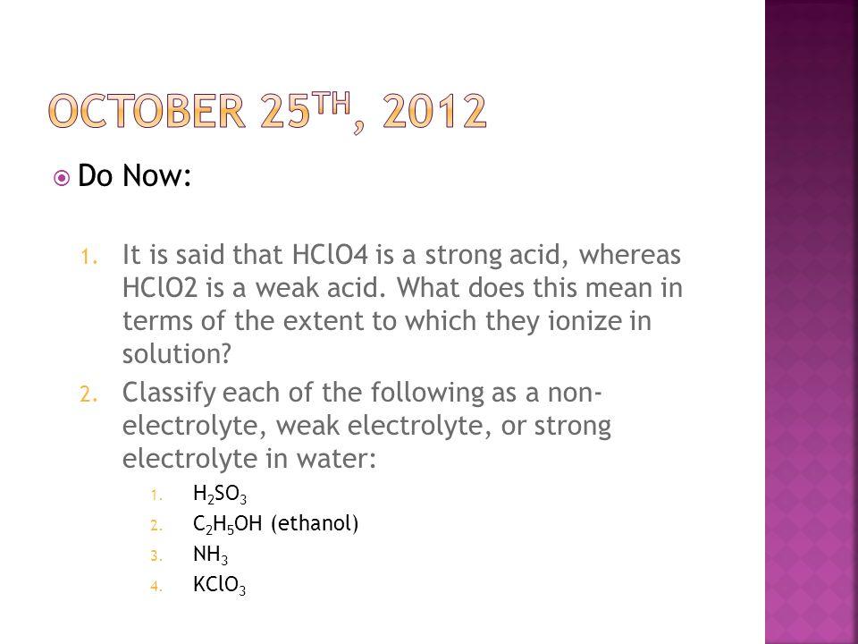  Do Now: 1. It is said that HClO4 is a strong acid, whereas HClO2 is a weak acid. What does this mean in terms of the extent to which they ionize in