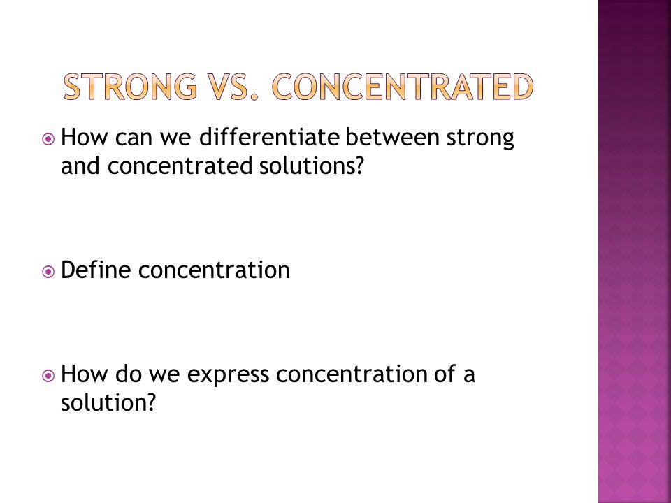  How can we differentiate between strong and concentrated solutions?  Define concentration  How do we express concentration of a solution?