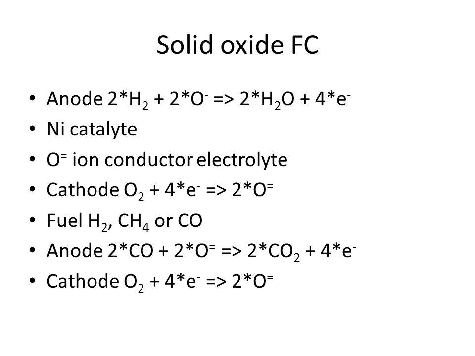 Solid oxide FC Anode 2*H 2 + 2*O - => 2*H 2 O + 4*e - Ni catalyte O = ion conductor electrolyte Cathode O 2 + 4*e - => 2*O = Fuel H 2, CH 4 or CO Anode 2*CO + 2*O = => 2*CO 2 + 4*e - Cathode O 2 + 4*e - => 2*O =