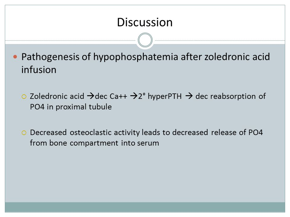 Discussion Pathogenesis of hypophosphatemia after zoledronic acid infusion  Zoledronic acid  dec Ca++  2° hyperPTH  dec reabsorption of PO4 in pro