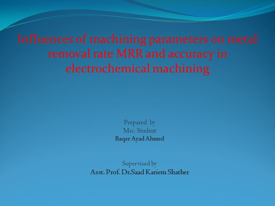 Influences of machining parameters on metal removal rate MRR and accuracy in electrochemical machining Prepared by Msc.