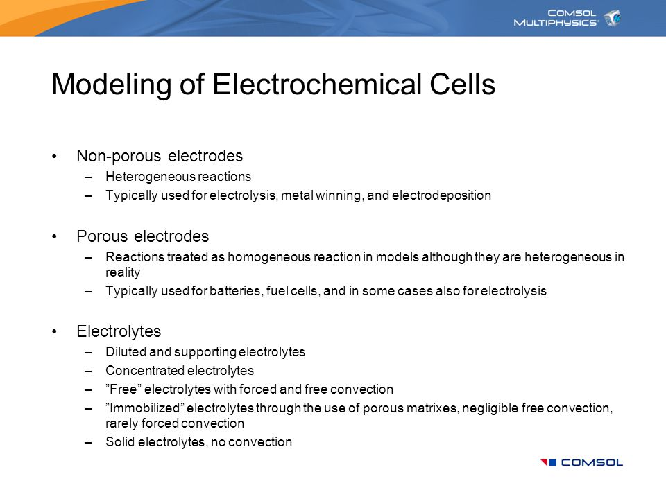 Modeling of Electrochemical Cells Non-porous electrodes –Heterogeneous reactions –Typically used for electrolysis, metal winning, and electrodepositio