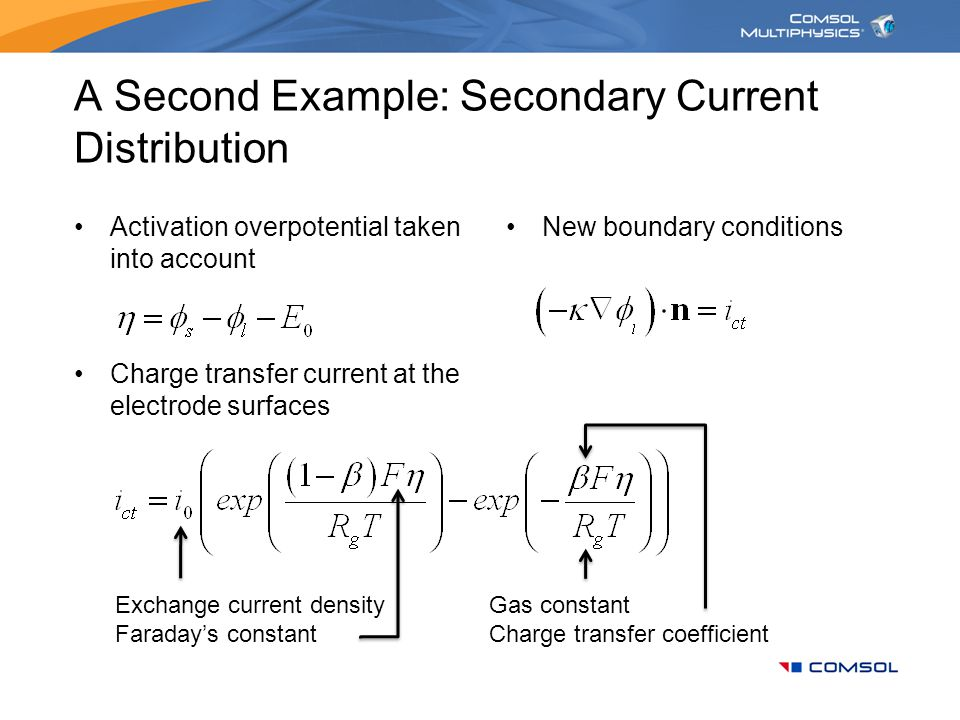 A Second Example: Secondary Current Distribution Activation overpotential taken into account Charge transfer current at the electrode surfaces New bou