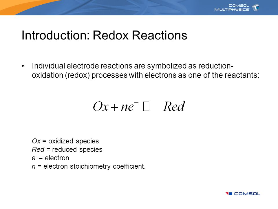 Introduction: Redox Reactions Individual electrode reactions are symbolized as reduction- oxidation (redox) processes with electrons as one of the rea