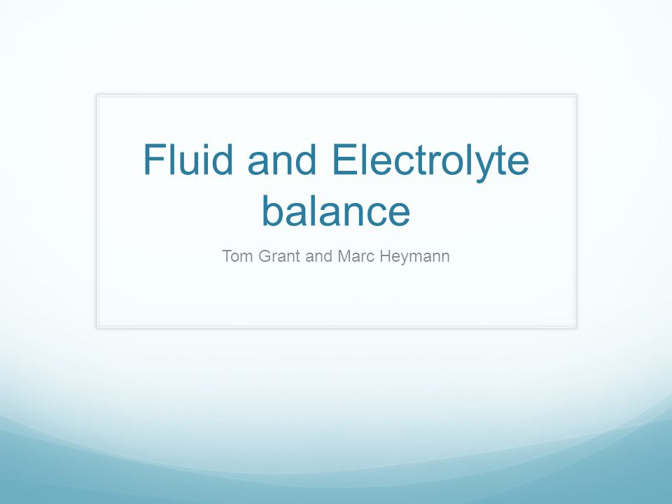 Fluid and Electrolyte balance Tom Grant and Marc Heymann