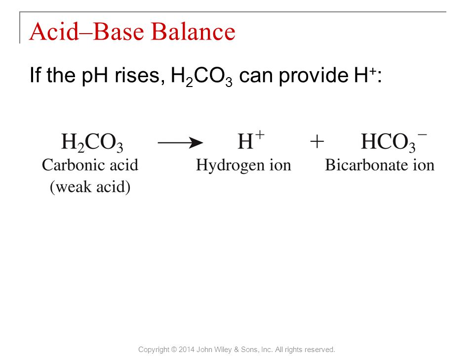 If the pH rises, H 2 CO 3 can provide H + : Acid–Base Balance Copyright © 2014 John Wiley & Sons, Inc. All rights reserved.