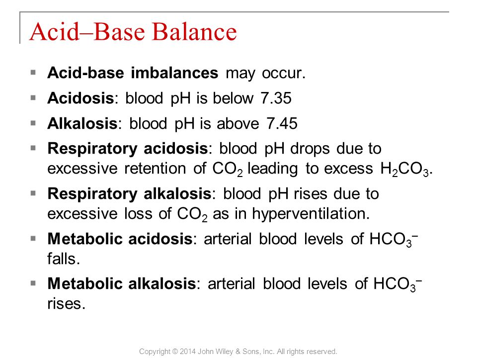  Acid-base imbalances may occur.  Acidosis: blood pH is below 7.35  Alkalosis: blood pH is above 7.45  Respiratory acidosis: blood pH drops due to