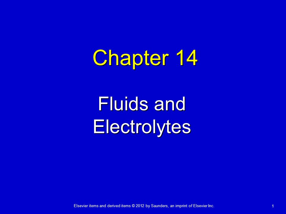 Elsevier items and derived items © 2012 by Saunders, an imprint of Elsevier Inc. 1 Chapter 14 Fluids and Electrolytes