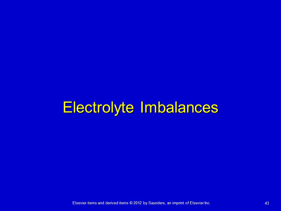 Elsevier items and derived items © 2012 by Saunders, an imprint of Elsevier Inc. 43 Electrolyte Imbalances