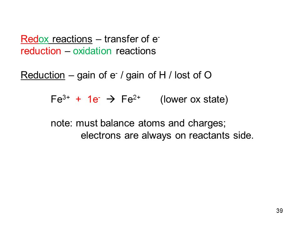 39 Redox reactions – transfer of e - reduction – oxidation reactions Reduction – gain of e - / gain of H / lost of O Fe 3+ + 1e -  Fe 2+ (lower ox state) note: must balance atoms and charges; electrons are always on reactants side.