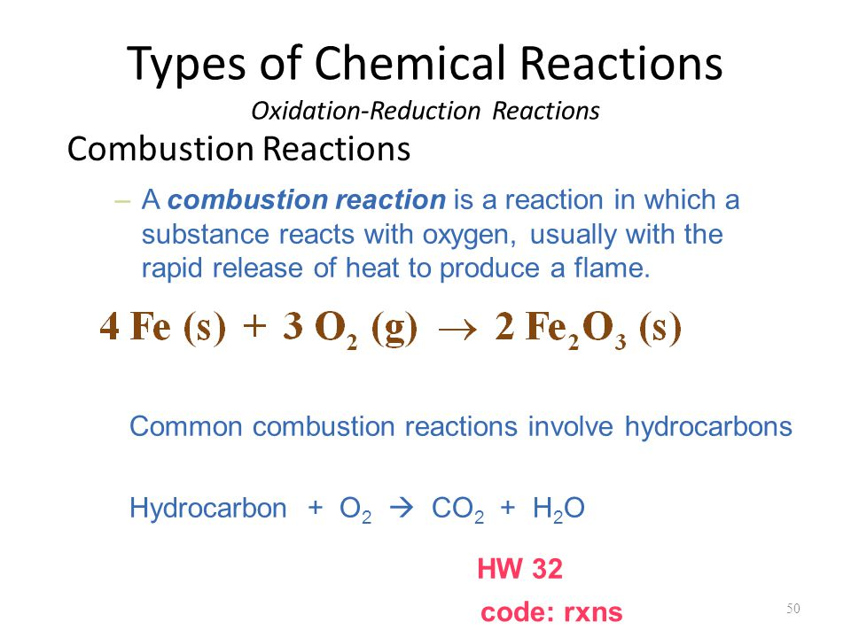 Types of Chemical Reactions Oxidation-Reduction Reactions Combustion Reactions 50 –A combustion reaction is a reaction in which a substance reacts with oxygen, usually with the rapid release of heat to produce a flame.