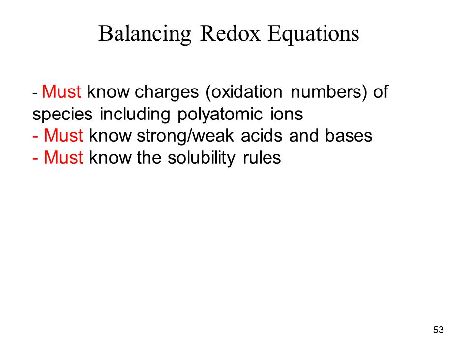 53 - Must know charges (oxidation numbers) of species including polyatomic ions - Must know strong/weak acids and bases - Must know the solubility rules Balancing Redox Equations