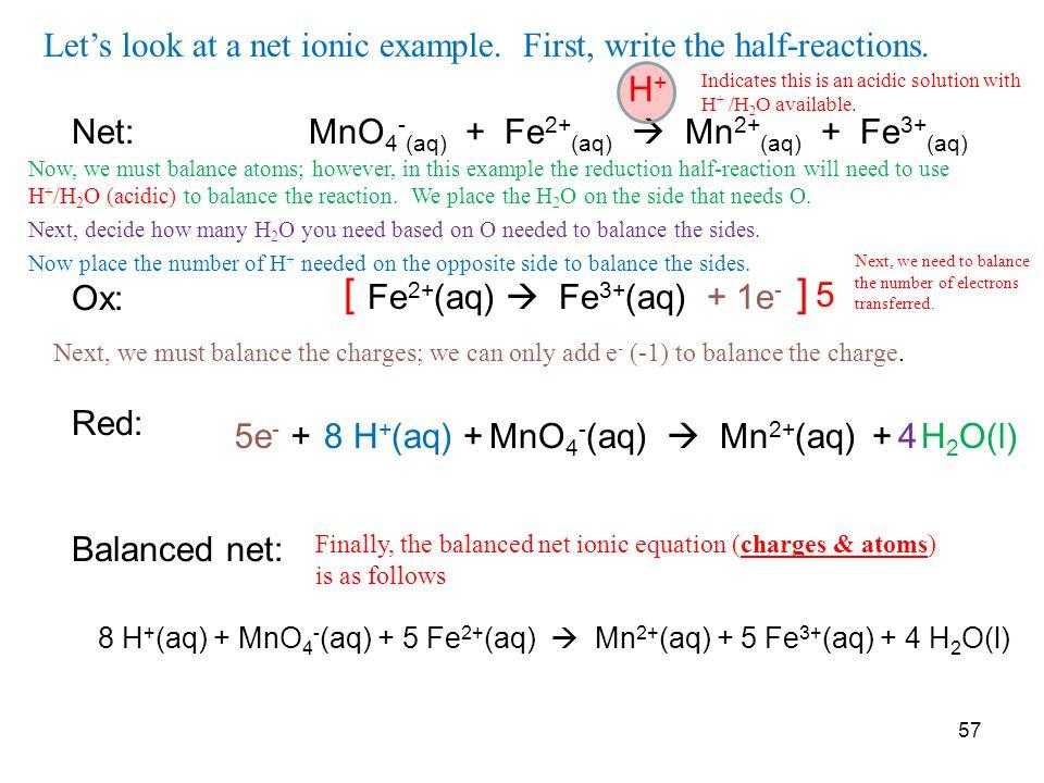 H + Net: MnO 4 - (aq) + Fe 2+ (aq)  Mn 2+ (aq) + Fe 3+ (aq) Ox: Red: Balanced net: Fe 2+ (aq)  Fe 3+ (aq)+ 1e - [ ] 5 MnO 4 - (aq)  Mn 2+ (aq)+ H 2 O(l)48 H + (aq) +5e - + 8 H + (aq) + MnO 4 - (aq) + 5 Fe 2+ (aq)  Mn 2+ (aq) + 5 Fe 3+ (aq) + 4 H 2 O(l) 57 Let's look at a net ionic example.