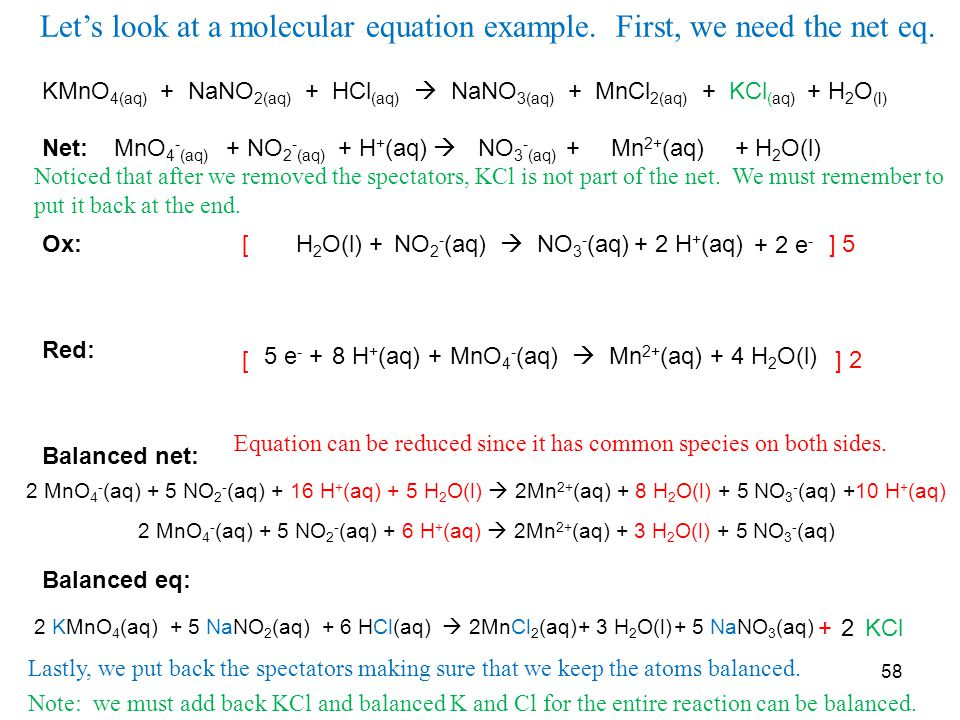 KMnO 4(aq) + NaNO 2(aq) + HCl (aq)  NaNO 3(aq) + MnCl 2(aq) + KCl (aq) + H 2 O (l) Net: Ox: Red: Balanced net: Balanced eq: MnO 4 - (aq)  Mn 2+ (aq)+ NO 2 - (aq) NO 3 - (aq) ++ H + (aq) + H 2 O(l) NO 2 - (aq)  NO 3 - (aq) MnO 4 - (aq)  Mn 2+ (aq)+ 4 H 2 O(l)8 H + (aq) + H 2 O(l) ++ 2 H + (aq) 5 e - + + 2 e - [ ] 5 [ ] 2 2 MnO 4 - (aq) + 5 NO 2 - (aq) + 16 H + (aq) + 5 H 2 O(l)  2Mn 2+ (aq) + 8 H 2 O(l) + 5 NO 3 - (aq) +10 H + (aq) 2 MnO 4 - (aq) + 5 NO 2 - (aq) + 6 H + (aq)  2Mn 2+ (aq) + 3 H 2 O(l) + 5 NO 3 - (aq) 2 KMnO 4 (aq) + KCl2 58 + 5 NaNO 2 (aq)+ 6 HCl(aq)  2MnCl 2 (aq)+ 3 H 2 O(l)+ 5 NaNO 3 (aq) Let's look at a molecular equation example.