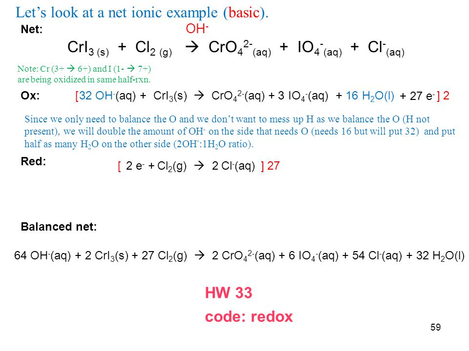 Net: OH - CrI 3 (s) + Cl 2 (g)  CrO 4 2- (aq) + IO 4 - (aq) + Cl - (aq) Ox: Red: Balanced net: CrI 3 (s)  CrO 4 2- (aq) + IO 4 - (aq) Cl 2 (g)  Cl - (aq)2 332 OH - (aq) + + 16 H 2 O(l) 2 e - + + 27 e - [ ] 2 [ ] 27 64 OH - (aq) + 2 CrI 3 (s) + 27 Cl 2 (g)  2 CrO 4 2- (aq) + 6 IO 4 - (aq) + 54 Cl - (aq) + 32 H 2 O(l) 59 HW 33 Let's look at a net ionic example (basic).