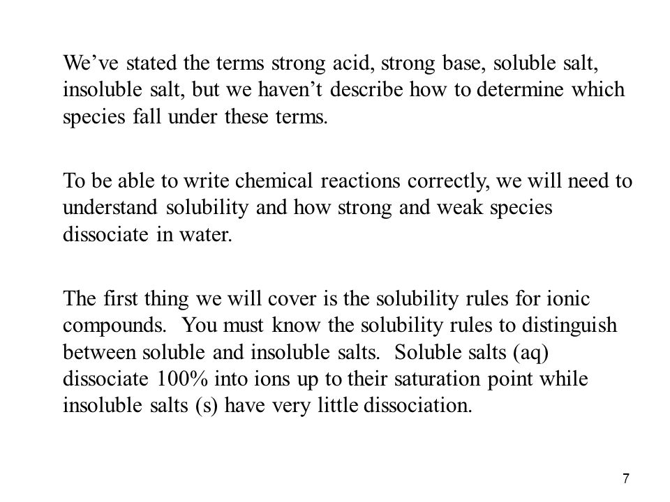 7 We've stated the terms strong acid, strong base, soluble salt, insoluble salt, but we haven't describe how to determine which species fall under these terms.