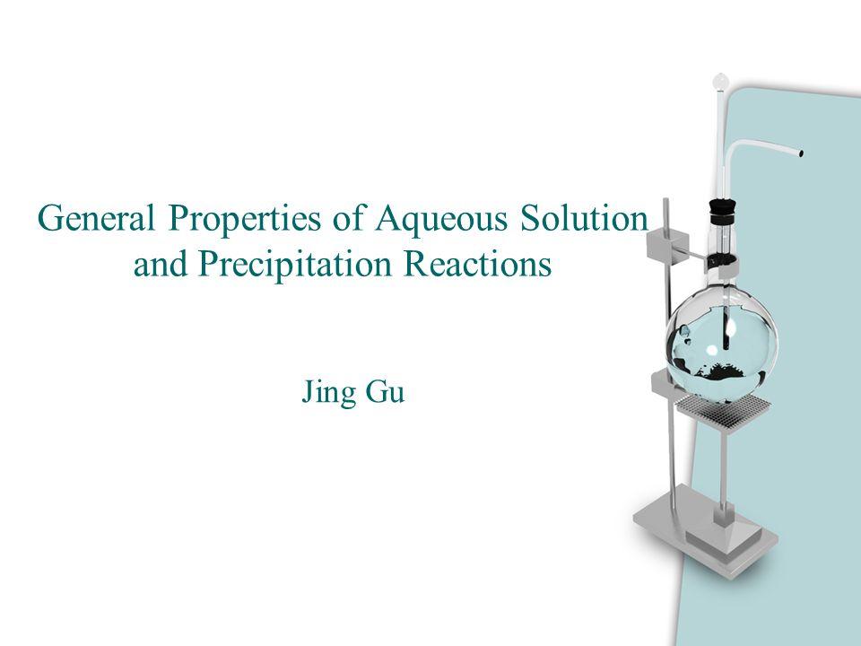 General Properties of Aqueous Solution and Precipitation Reactions Jing Gu
