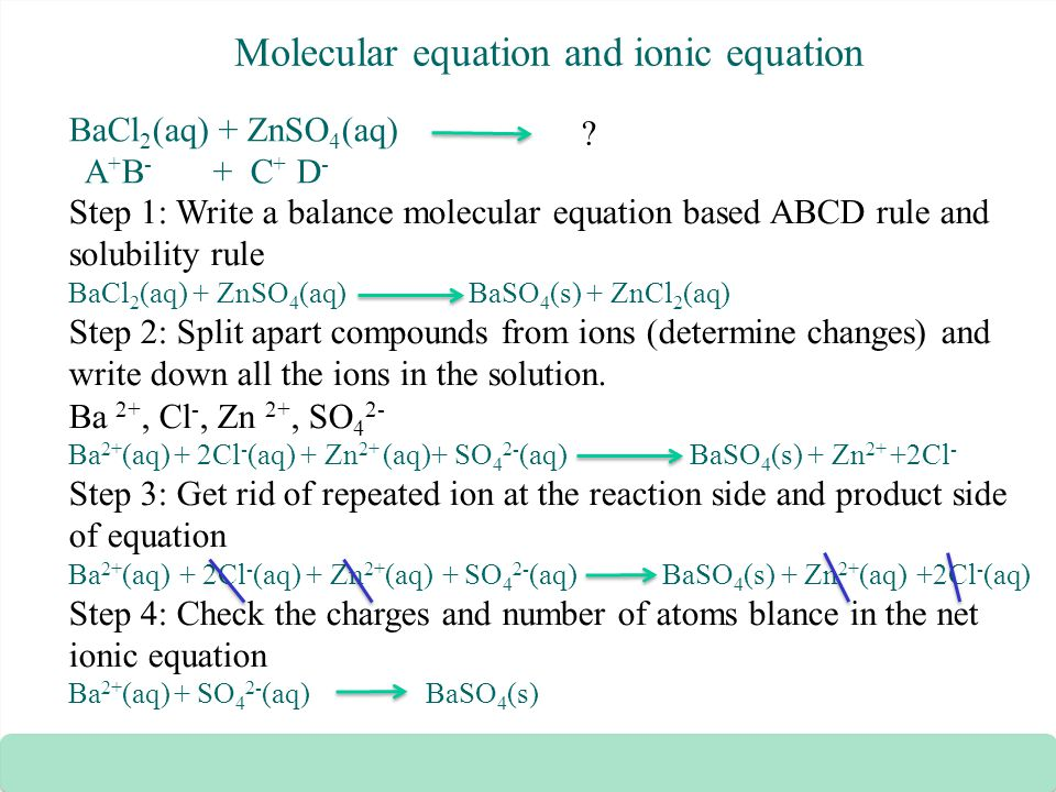Molecular equation and ionic equation BaCl 2 (aq) + ZnSO 4 (aq) A + B - + C + D - Step 1: Write a balance molecular equation based ABCD rule and solub