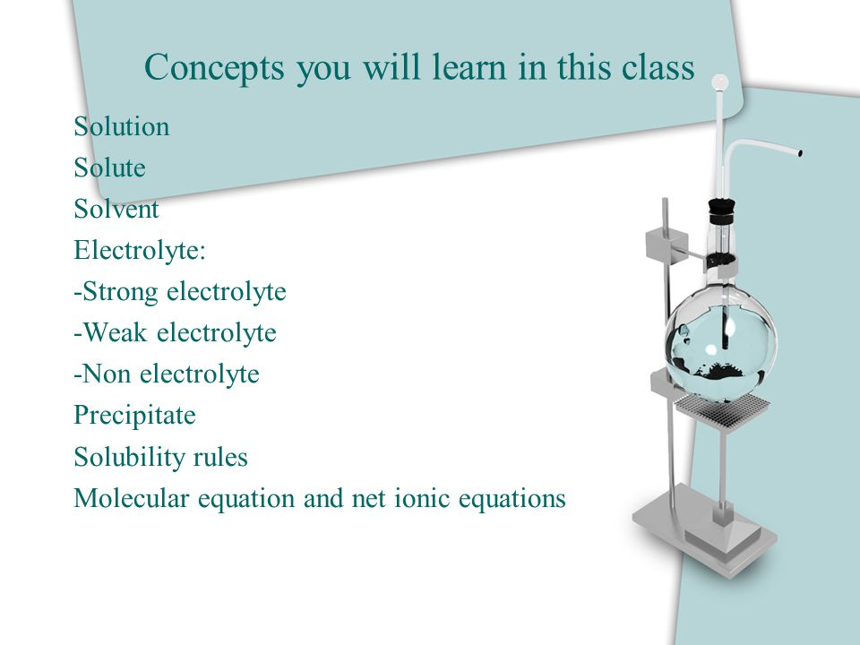 Concepts you will learn in this class Solution Solute Solvent Electrolyte: -Strong electrolyte -Weak electrolyte -Non electrolyte Precipitate Solubili