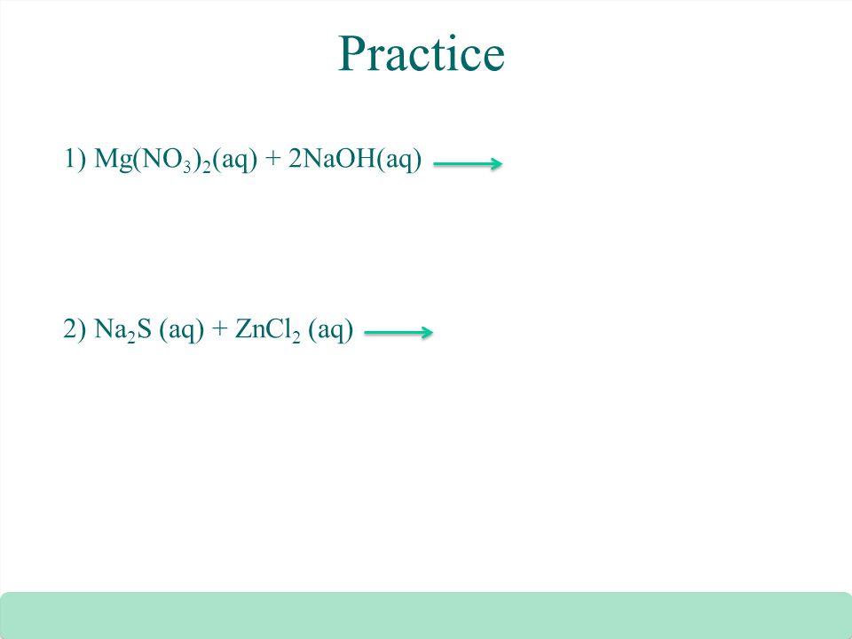 Practice 1) Mg(NO 3 ) 2 (aq) + 2NaOH(aq) 2) Na 2 S (aq) + ZnCl 2 (aq)