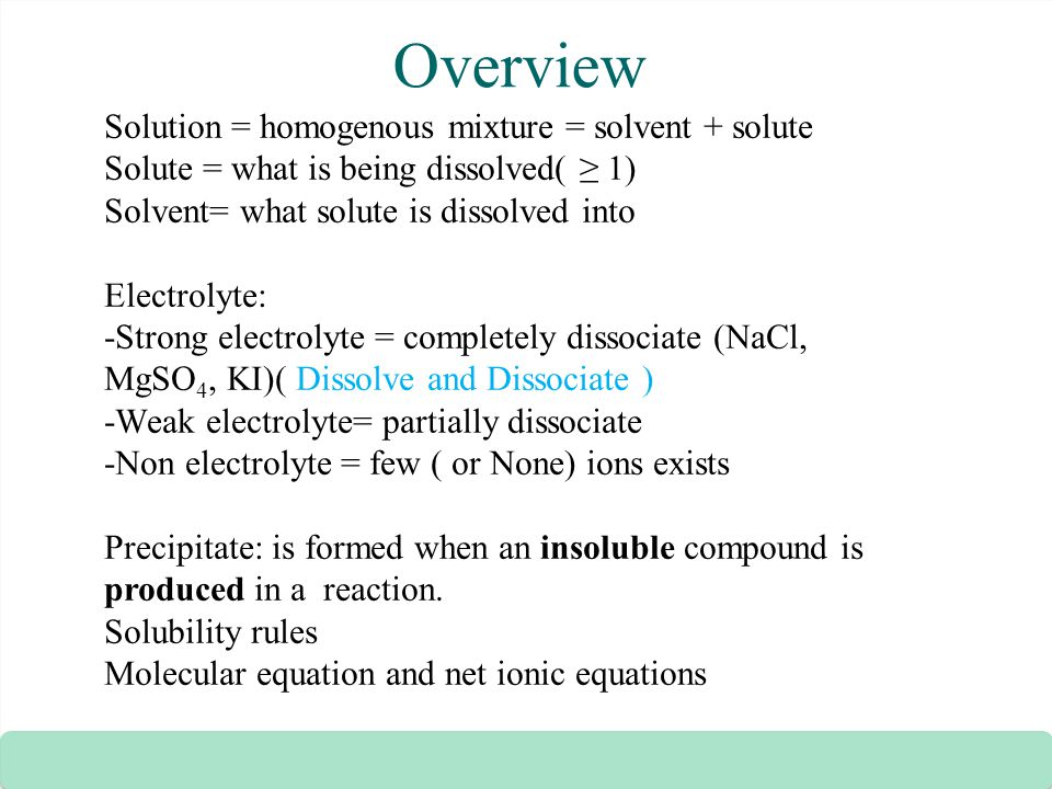 Overview Solution = homogenous mixture = solvent + solute Solute = what is being dissolved( ≥ 1) Solvent= what solute is dissolved into Electrolyte: -