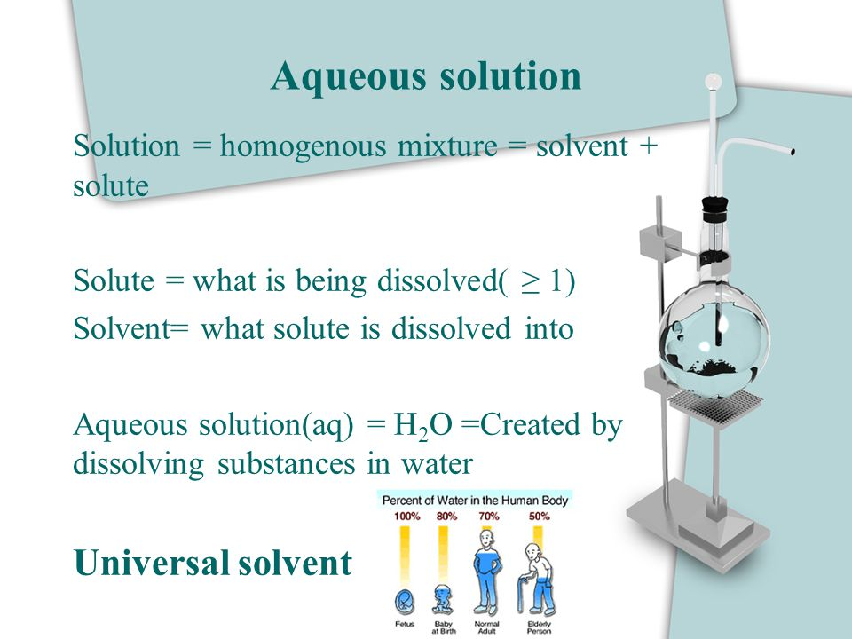 Aqueous solution Solution = homogenous mixture = solvent + solute Solute = what is being dissolved( ≥ 1) Solvent= what solute is dissolved into Aqueou