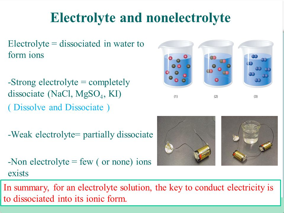 Electrolyte and nonelectrolyte Electrolyte = dissociated in water to form ions -Strong electrolyte = completely dissociate (NaCl, MgSO 4, KI) ( Dissol