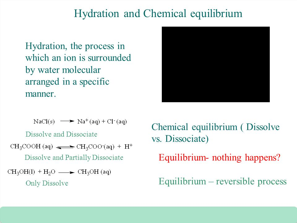 Hydration and Chemical equilibrium Hydration, the process in which an ion is surrounded by water molecular arranged in a specific manner. Chemical equ