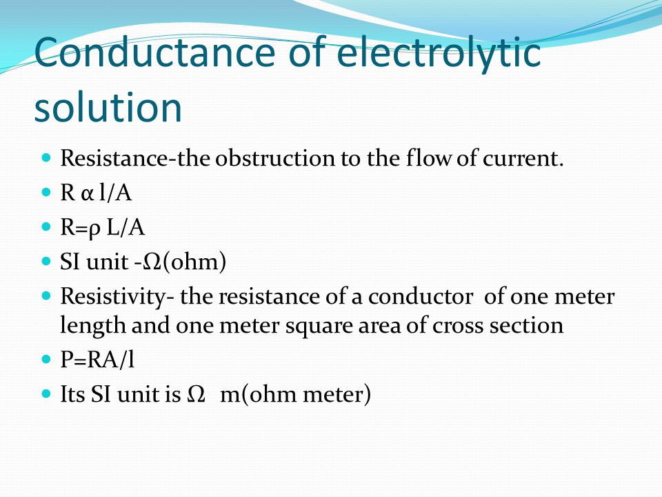 Conductance of electrolytic solution Resistance-the obstruction to the flow of current. R α l/A R=ρ L/A SI unit -Ω(ohm) Resistivity- the resistance of