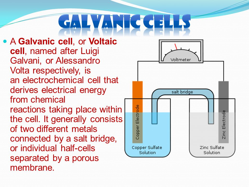 A Galvanic cell, or Voltaic cell, named after Luigi Galvani, or Alessandro Volta respectively, is an electrochemical cell that derives electrical ener