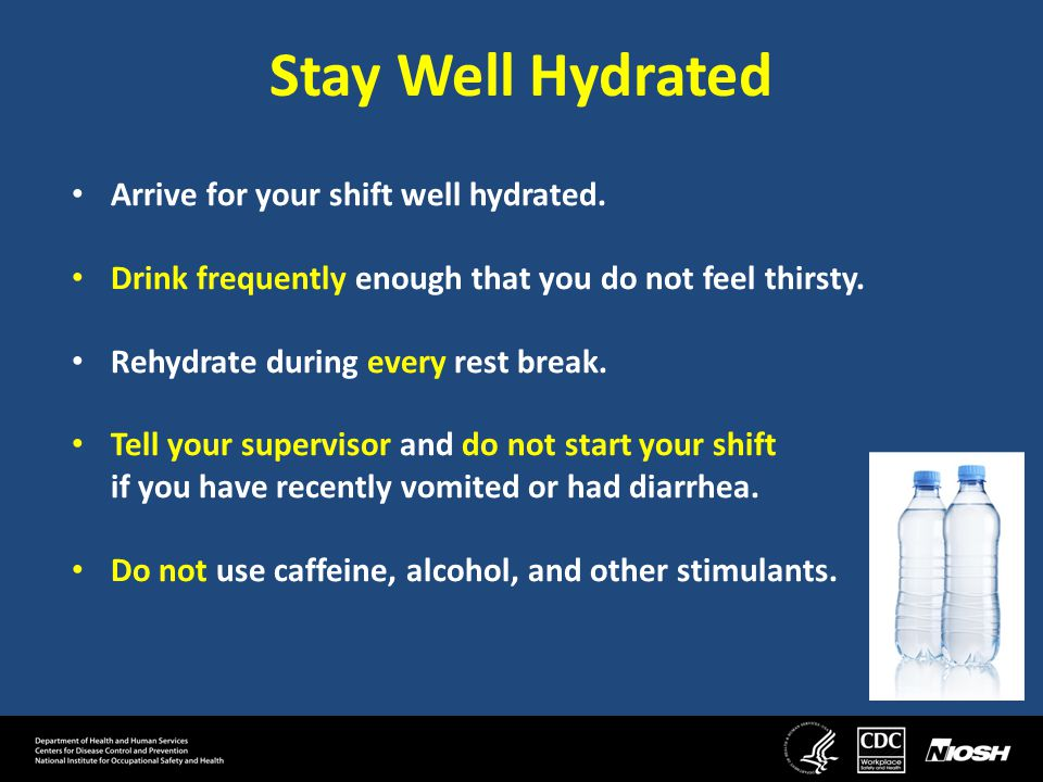 Stay Well Hydrated Arrive for your shift well hydrated.