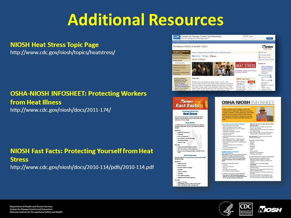 Additional Resources NIOSH Heat Stress Topic Page http://www.cdc.gov/niosh/topics/heatstress/ OSHA-NIOSH INFOSHEET: Protecting Workers from Heat Illness http://www.cdc.gov/niosh/docs/2011-174/ NIOSH Fast Facts: Protecting Yourself from Heat Stress http://www.cdc.gov/niosh/docs/2010-114/pdfs/2010-114.pdf