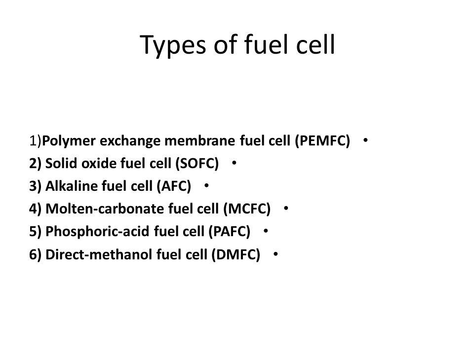 Types of fuel cell 1)Polymer exchange membrane fuel cell (PEMFC) 2) Solid oxide fuel cell (SOFC) 3) Alkaline fuel cell (AFC) 4) Molten-carbonate fuel