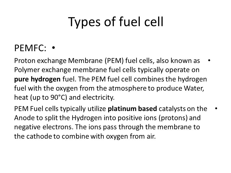 Types of fuel cell PEMFC: Proton exchange Membrane (PEM) fuel cells, also known as Polymer exchange membrane fuel cells typically operate on pure hydr