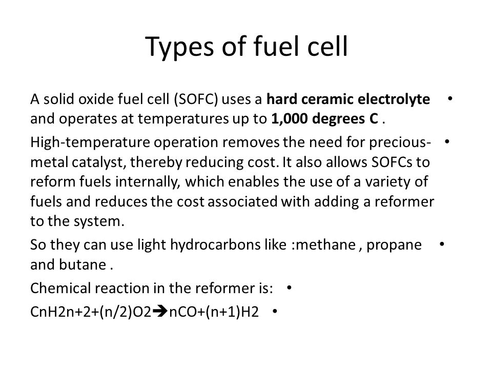 A solid oxide fuel cell (SOFC) uses a hard ceramic electrolyte and operates at temperatures up to 1,000 degrees C. High-temperature operation removes