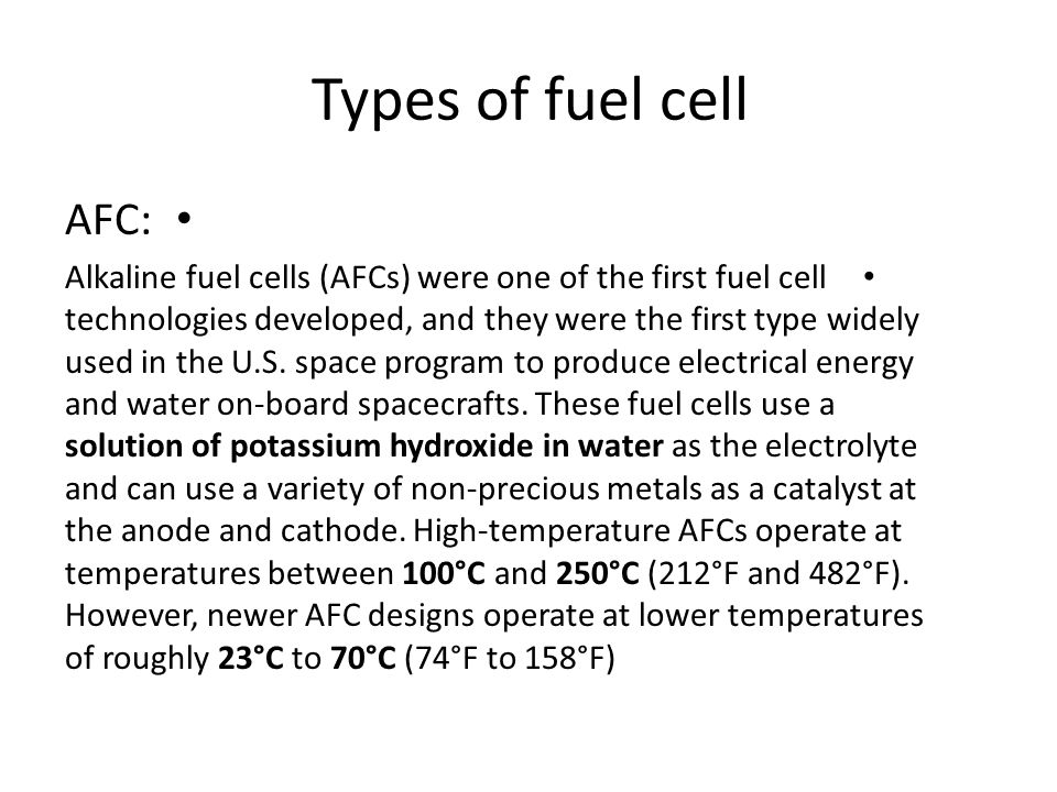 AFC: Alkaline fuel cells (AFCs) were one of the first fuel cell technologies developed, and they were the first type widely used in the U.S. space pro