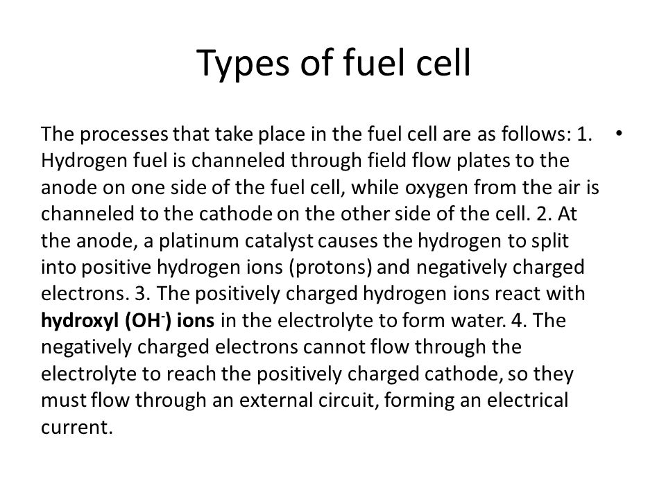 Types of fuel cell The processes that take place in the fuel cell are as follows: 1. Hydrogen fuel is channeled through field flow plates to the anode