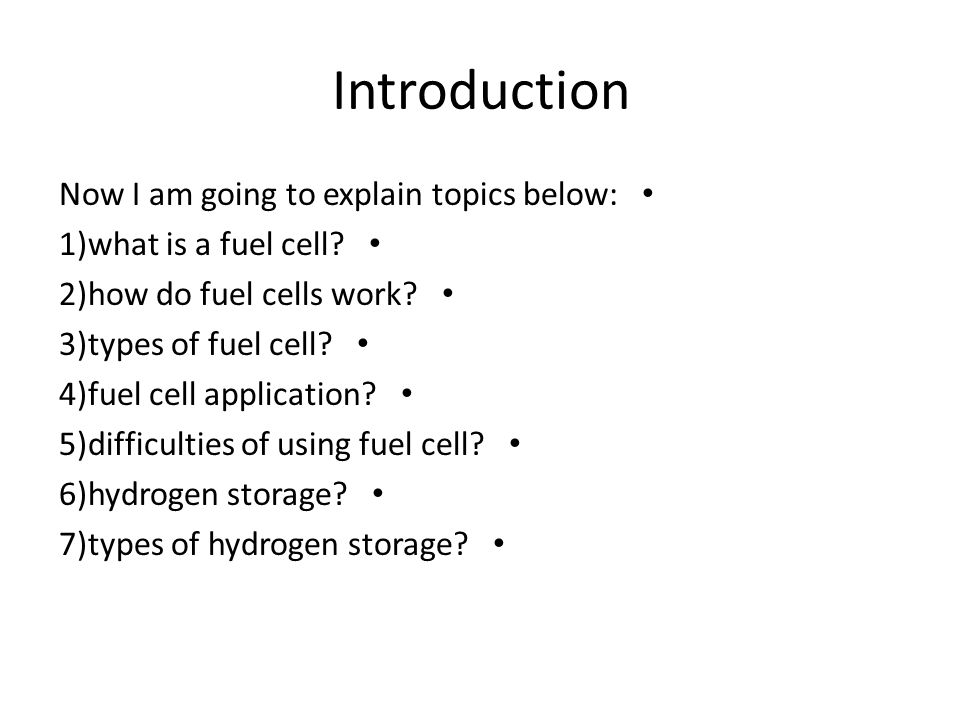 Introduction Now I am going to explain topics below: 1)what is a fuel cell? 2)how do fuel cells work? 3)types of fuel cell? 4)fuel cell application? 5