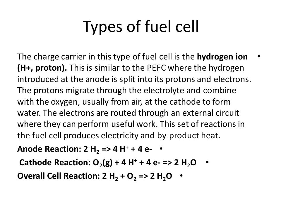 Types of fuel cell The charge carrier in this type of fuel cell is the hydrogen ion (H+, proton). This is similar to the PEFC where the hydrogen intro