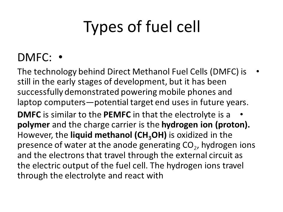 Types of fuel cell DMFC: The technology behind Direct Methanol Fuel Cells (DMFC) is still in the early stages of development, but it has been successf