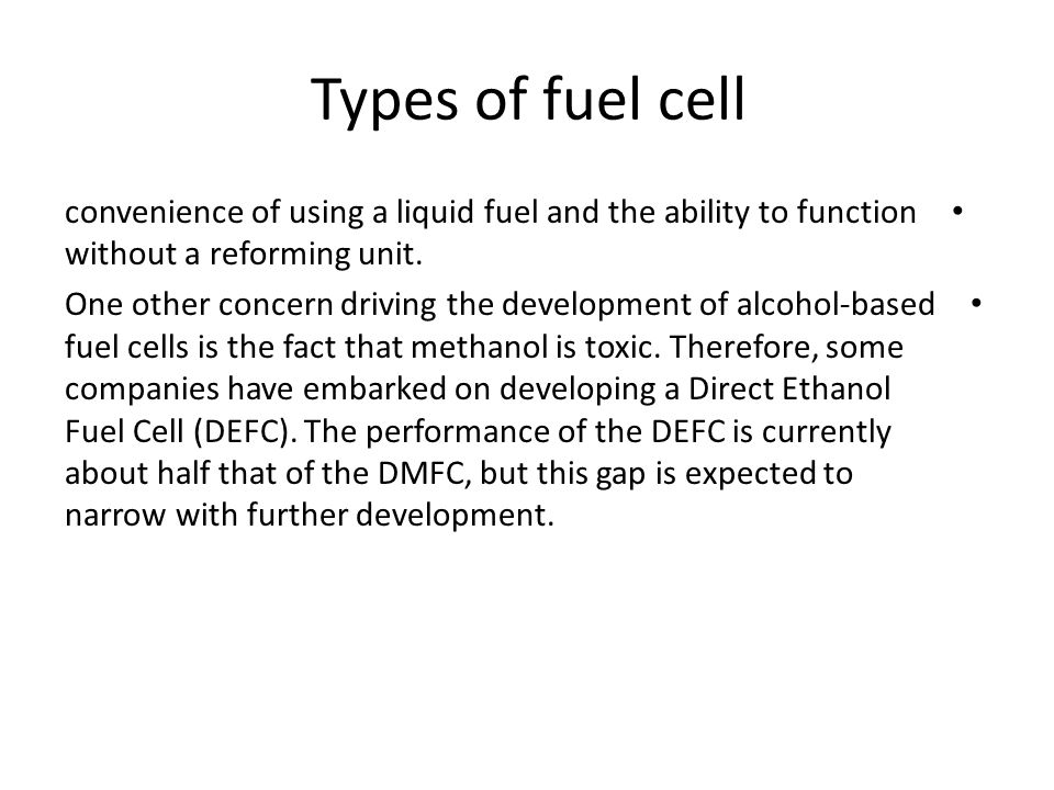 Types of fuel cell convenience of using a liquid fuel and the ability to function without a reforming unit. One other concern driving the development