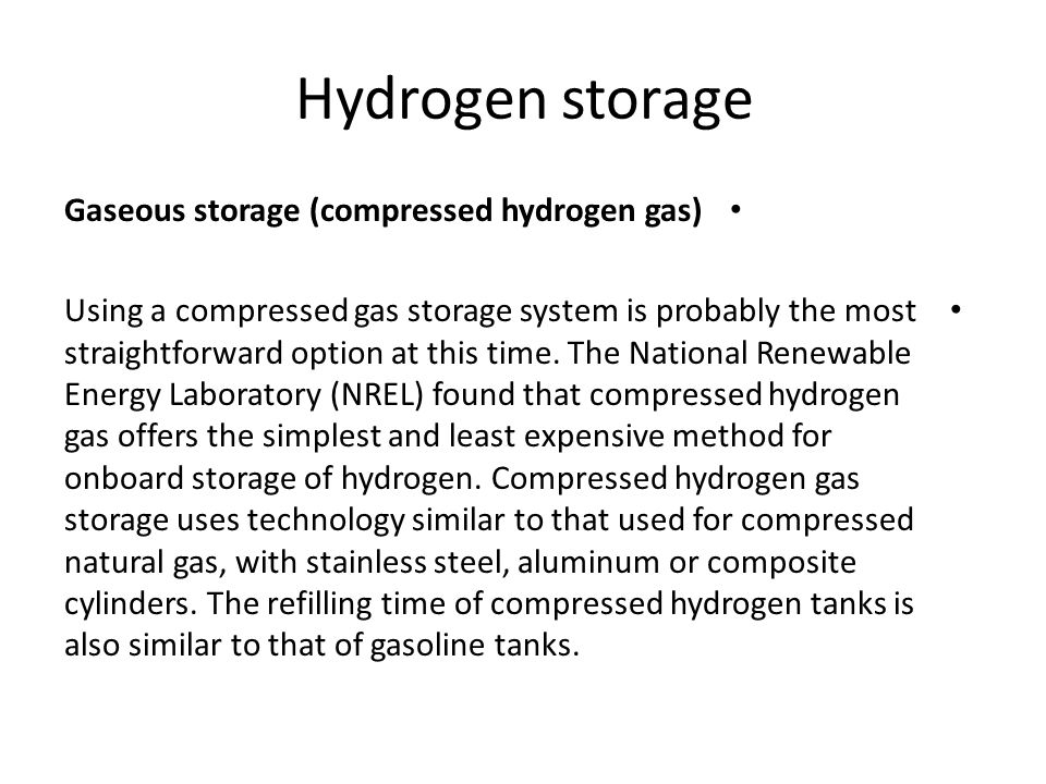 Hydrogen storage Gaseous storage (compressed hydrogen gas) Using a compressed gas storage system is probably the most straightforward option at this t