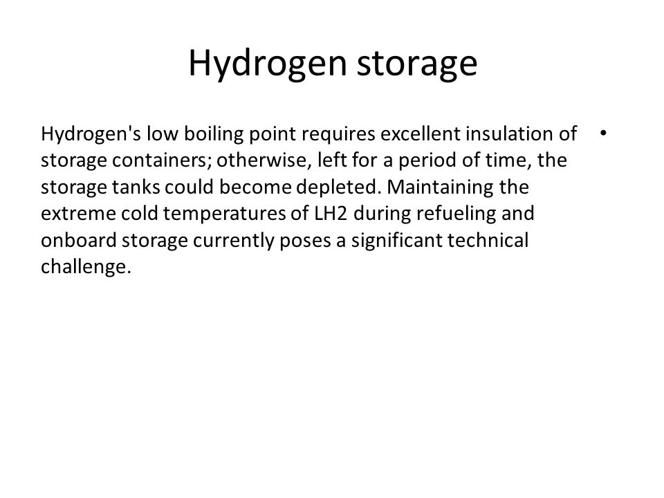 Hydrogen storage Hydrogen's low boiling point requires excellent insulation of storage containers; otherwise, left for a period of time, the storage t
